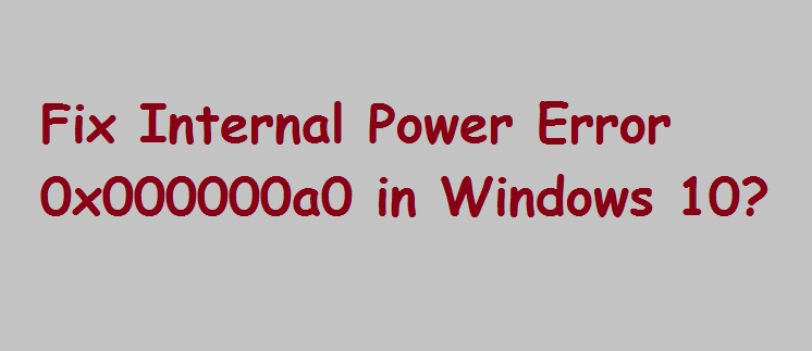 How to Fix Internal Power Error 0x000000a0 in Windows 10?