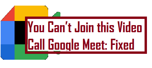 You Can't Join this Video Call Google Meet