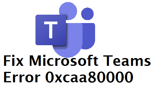 Microsoft Teams Error 0xcaa80000